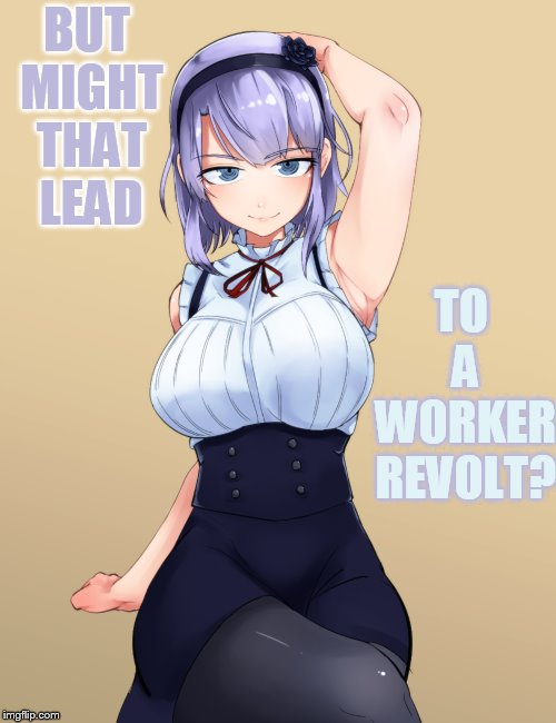 BUT MIGHT THAT LEAD TO A WORKER REVOLT? | made w/ Imgflip meme maker