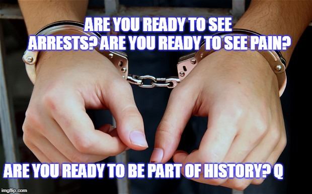 Arrested | ARE YOU READY TO SEE ARRESTS? ARE YOU READY TO SEE PAIN? ARE YOU READY TO BE PART OF HISTORY? Q | image tagged in arrested | made w/ Imgflip meme maker