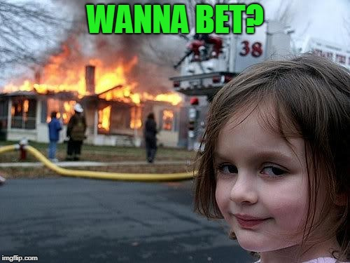 Girls Burns a House | WANNA BET? | image tagged in girls burns a house | made w/ Imgflip meme maker