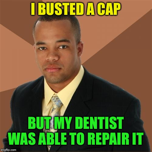 Successful Black Man Meme | I BUSTED A CAP BUT MY DENTIST WAS ABLE TO REPAIR IT | image tagged in memes,successful black man | made w/ Imgflip meme maker