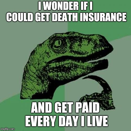 After all, LIFE insurance pays when you DIE... | I WONDER IF I COULD GET DEATH INSURANCE AND GET PAID EVERY DAY I LIVE | image tagged in memes,philosoraptor,life insurance,deaths | made w/ Imgflip meme maker