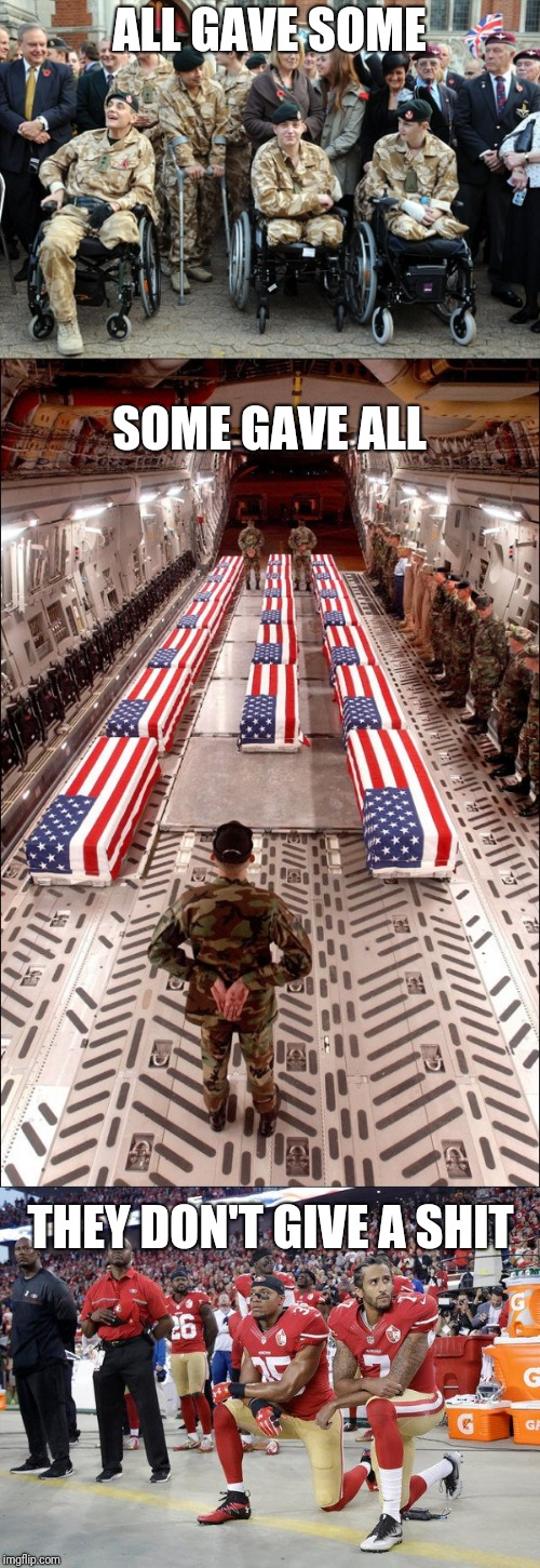 This will ALWAYS piss me off! | ALL GAVE SOME THEY DON'T GIVE A SHIT SOME GAVE ALL | image tagged in amputee soldiers,memes,all gave some some gave all,i don't give a shit,kneeling,disrespect | made w/ Imgflip meme maker