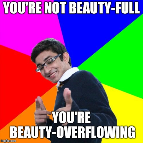 Works better when spoken... | YOU'RE NOT BEAUTY-FULL YOU'RE BEAUTY-OVERFLOWING | image tagged in memes,subtle pickup liner,beautiful beauty women | made w/ Imgflip meme maker
