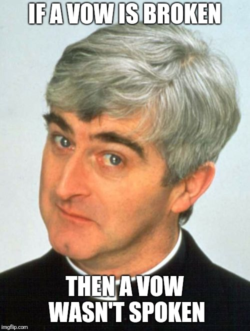 A vow is supposed to be an UNBREAKABLE PROMISE | IF A VOW IS BROKEN THEN A VOW WASN'T SPOKEN | image tagged in memes,father ted,vows,promises,unbreakable,faithfulness | made w/ Imgflip meme maker