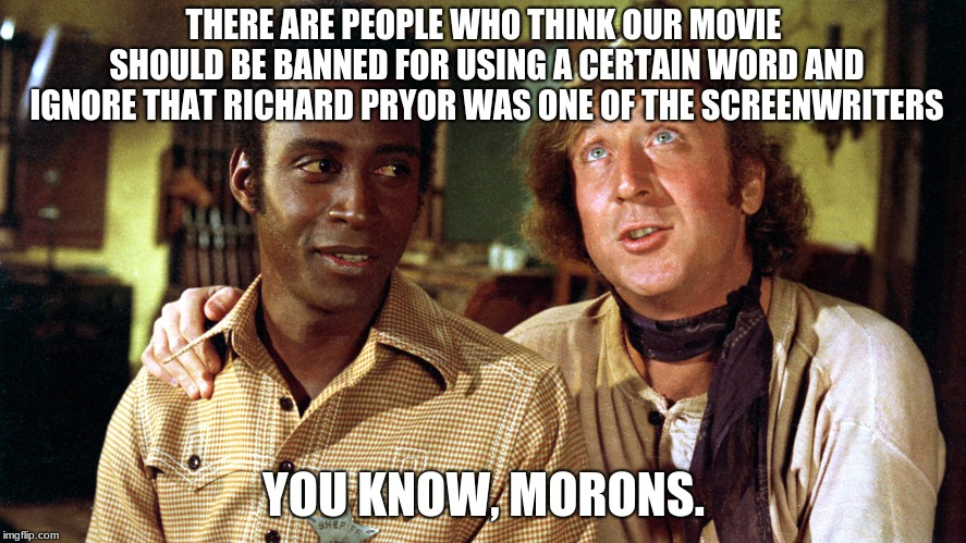 you know, morons |  THERE ARE PEOPLE WHO THINK OUR MOVIE SHOULD BE BANNED FOR USING A CERTAIN WORD AND IGNORE THAT RICHARD PRYOR WAS ONE OF THE SCREENWRITERS; YOU KNOW, MORONS. | image tagged in blazing saddles,you know morons | made w/ Imgflip meme maker