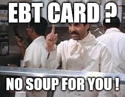 soup nazi | EBT CARD ? NO SOUP FOR YOU ! | image tagged in soup nazi | made w/ Imgflip meme maker