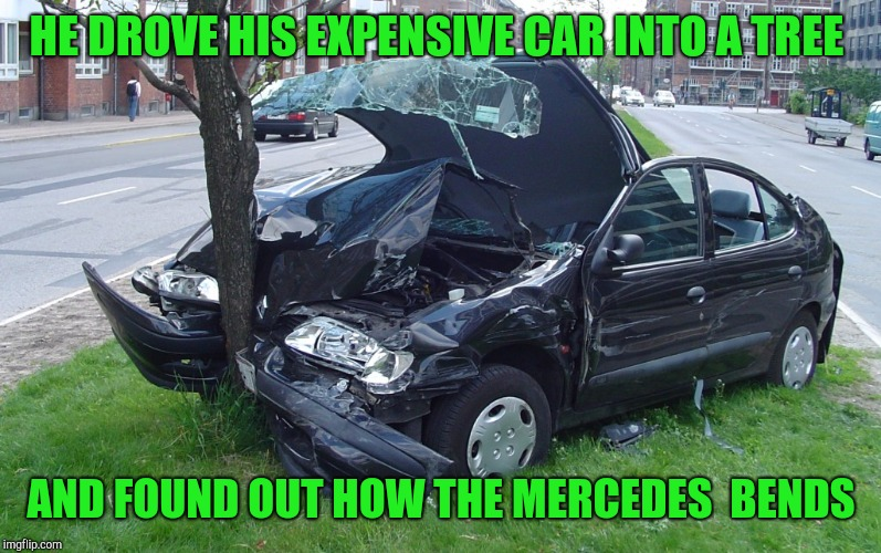 Car Crash | HE DROVE HIS EXPENSIVE CAR INTO A TREE AND FOUND OUT HOW THE MERCEDES  BENDS | image tagged in car crash | made w/ Imgflip meme maker