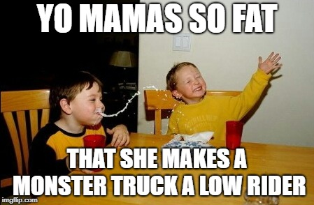 Yo Mamas So Fat | YO MAMAS SO FAT THAT SHE MAKES A MONSTER TRUCK A LOW RIDER | image tagged in memes,yo mamas so fat | made w/ Imgflip meme maker