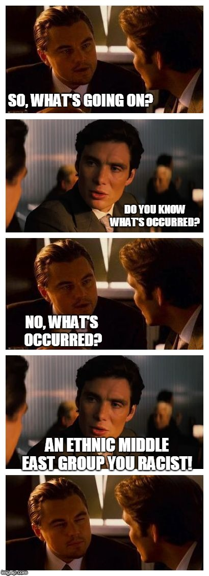 What's Occurring with The Kurds | SO, WHAT'S GOING ON? DO YOU KNOW WHAT'S OCCURRED? NO, WHAT'S OCCURRED? AN ETHNIC MIDDLE EAST GROUP YOU RACIST! | image tagged in leonardo inception extended,funny,stupid people,asian,jokes,bad joke | made w/ Imgflip meme maker