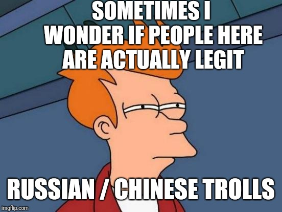 Futurama Fry Meme | SOMETIMES I WONDER IF PEOPLE HERE ARE ACTUALLY LEGIT RUSSIAN / CHINESE TROLLS | image tagged in memes,futurama fry | made w/ Imgflip meme maker