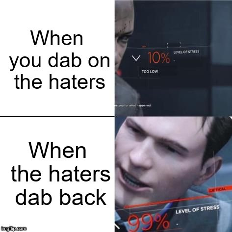 What if the haters dab back? | When you dab on the haters When the haters dab back | image tagged in level of stress,memes,detroit become human,dab | made w/ Imgflip meme maker