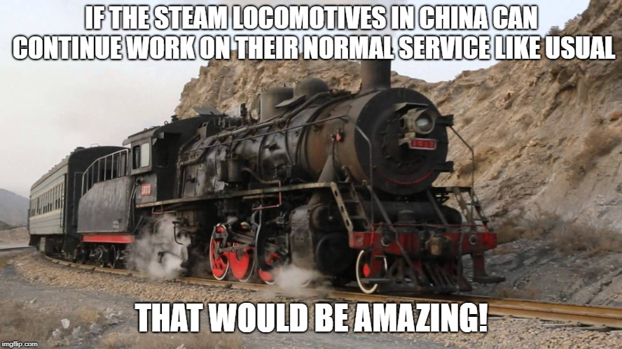 Steam locomotives in China | IF THE STEAM LOCOMOTIVES IN CHINA CAN CONTINUE WORK ON THEIR NORMAL SERVICE LIKE USUAL THAT WOULD BE AMAZING! | image tagged in train,china,that would be great,work,service | made w/ Imgflip meme maker