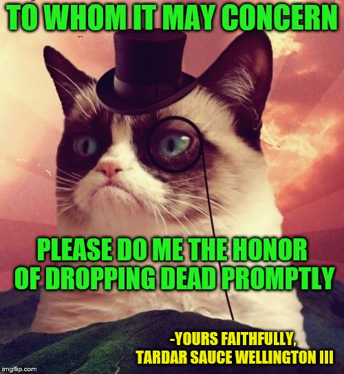 At least he asked nicely. | TO WHOM IT MAY CONCERN -YOURS FAITHFULLY, TARDAR SAUCE WELLINGTON III PLEASE DO ME THE HONOR OF DROPPING DEAD PROMPTLY | image tagged in memes,grumpy cat top hat,grumpy cat,to whom it may concern,grumpy cat weekend | made w/ Imgflip meme maker