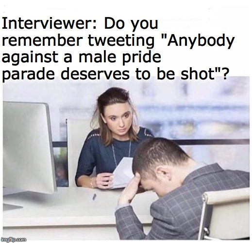 "Watch out for those tweets | Interviewer: Do you remember tweeting ""Anybody against a male pride parade deserves to be shot""? 