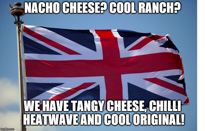 British Flag | NACHO CHEESE? COOL RANCH? WE HAVE TANGY CHEESE, CHILLI HEATWAVE AND COOL ORIGINAL! | image tagged in british flag | made w/ Imgflip meme maker