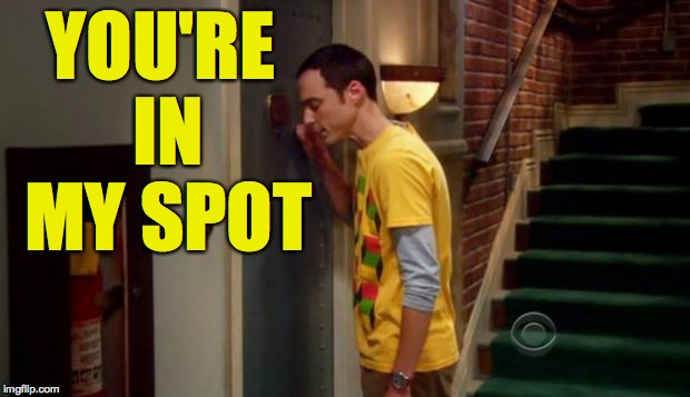 Sheldon Knocking | YOU'RE IN MY SPOT | image tagged in sheldon knocking | made w/ Imgflip meme maker