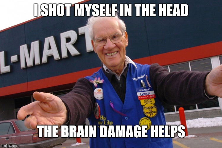 Wal Mart Greeter | I SHOT MYSELF IN THE HEAD THE BRAIN DAMAGE HELPS | image tagged in wal mart greeter | made w/ Imgflip meme maker