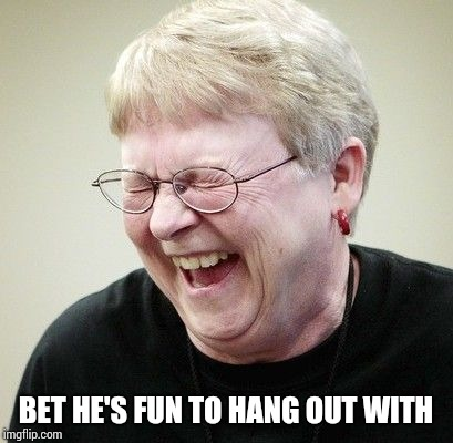 Norma Copes laughing | BET HE'S FUN TO HANG OUT WITH | image tagged in norma copes laughing | made w/ Imgflip meme maker