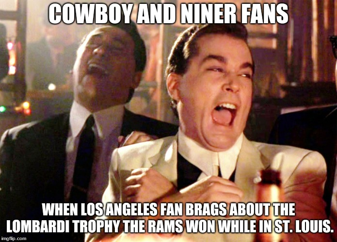 laughing at LA | COWBOY AND NINER FANS WHEN LOS ANGELES FAN BRAGS ABOUT THE LOMBARDI TROPHY THE RAMS WON WHILE IN ST. LOUIS. | image tagged in memes,good fellas hilarious,lombardi,dallas cowboys,san francisco 49ers,los angeles rams | made w/ Imgflip meme maker