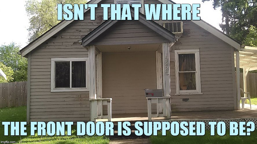 Bad Construction Week Oct 1-7 a DrSarcasm event | ISN'T THAT WHERE THE FRONT DOOR IS SUPPOSED TO BE? | image tagged in memes,bad construction week,house,front,door,missing | made w/ Imgflip meme maker