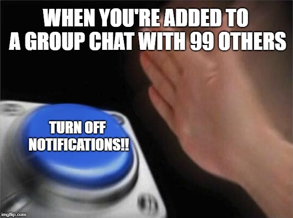Group Chats | WHEN YOU'RE ADDED TO A GROUP CHAT WITH 99 OTHERS TURN OFF NOTIFICATIONS!! | image tagged in memes,blank nut button | made w/ Imgflip meme maker