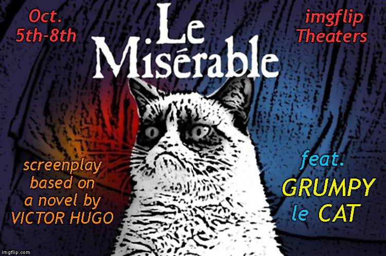 Brought to You by socrates and Craziness_all_the_way | Oct. 5th-8th screenplay based on a novel by  VICTOR HUGO GRUMPY    CAT feat. imgflip Theaters le | image tagged in memes,grumpy cat weekend,musicals,broadway shows,craziness_all_the_way,socrates | made w/ Imgflip meme maker