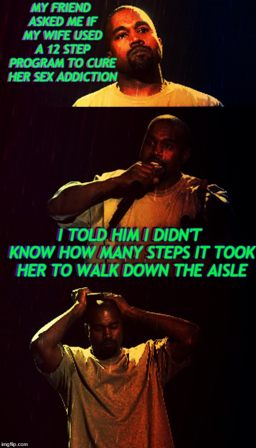 I ain't sayin' she a 12 stepper... |  THEY WEREN'T LOOKING AT HER FEET!!!!!!!!!!!!!!!!! | image tagged in kanye west,12,steps | made w/ Imgflip meme maker