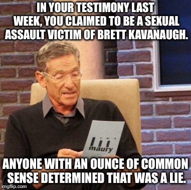 Maury Lie Detector | IN YOUR TESTIMONY LAST WEEK, YOU CLAIMED TO BE A SEXUAL ASSAULT VICTIM OF BRETT KAVANAUGH. ANYONE WITH AN OUNCE OF COMMON SENSE DETERMINED T | image tagged in memes,maury lie detector | made w/ Imgflip meme maker
