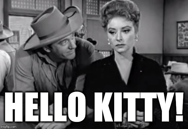 Why are they talking about Hello Kitty? | HELLO KITTY! | image tagged in memes,hello kitty,gunsmoke | made w/ Imgflip meme maker