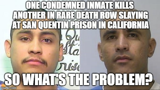 One condemned inmate kills another in rare death row slaying at San Quentin Prison In California | ONE CONDEMNED INMATE KILLS ANOTHER IN RARE DEATH ROW SLAYING AT SAN QUENTIN PRISON IN CALIFORNIA SO WHAT'S THE PROBLEM? | image tagged in moron,death,row,san | made w/ Imgflip meme maker