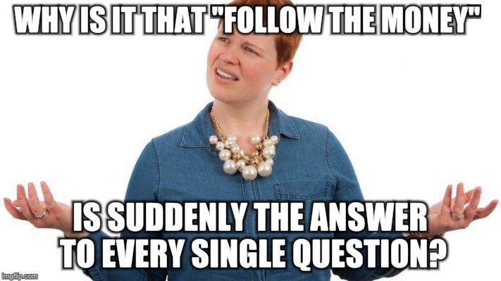 "Life gets confusing | WHY IS IT THAT ""FOLLOW THE MONEY"" IS SUDDENLY THE ANSWER TO EVERY SINGLE QUESTION? 