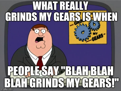 "right? | WHAT REALLY GRINDS MY GEARS IS WHEN PEOPLE SAY ""BLAH BLAH BLAH GRINDS MY GEARS!"" 