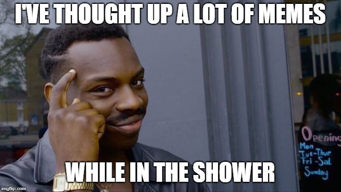 Roll Safe Think About It Meme | I'VE THOUGHT UP A LOT OF MEMES WHILE IN THE SHOWER | image tagged in memes,roll safe think about it | made w/ Imgflip meme maker
