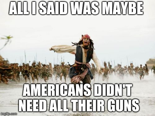 Jack Sparrow Being Chased Meme | ALL I SAID WAS MAYBE AMERICANS DIDN'T NEED ALL THEIR GUNS | image tagged in memes,jack sparrow being chased | made w/ Imgflip meme maker