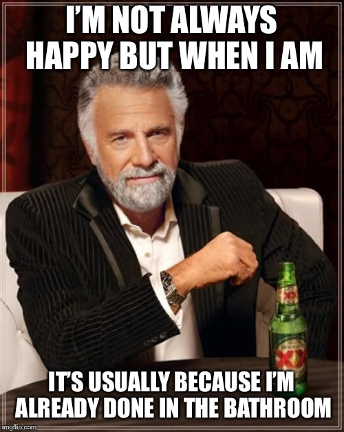 The Most Interesting Man In The World Meme | I'M NOT ALWAYS HAPPY BUT WHEN I AM IT'S USUALLY BECAUSE I'M ALREADY DONE IN THE BATHROOM | image tagged in memes,the most interesting man in the world | made w/ Imgflip meme maker