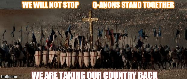 WE WILL NOT STOP          Q-ANONS STAND TOGETHER WE ARE TAKING OUR COUNTRY BACK | image tagged in crusades | made w/ Imgflip meme maker