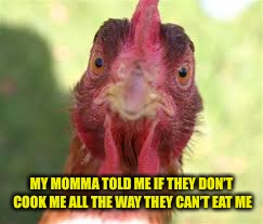 MY MOMMA TOLD ME IF THEY DON'T COOK ME ALL THE WAY THEY CAN'T EAT ME | made w/ Imgflip meme maker