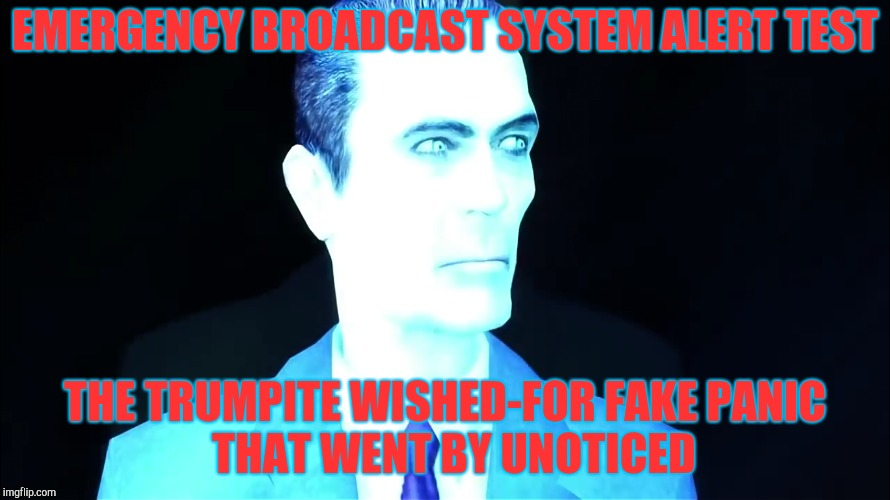 EMERGENCY BROADCAST SYSTEM ALERT TEST THE TRUMPITE WISHED-FOR FAKE PANIC          THAT WENT BY UNOTICED | made w/ Imgflip meme maker