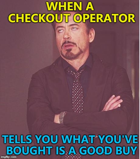 I know - that's why I'm buying it... :) | WHEN A CHECKOUT OPERATOR TELLS YOU WHAT YOU'VE BOUGHT IS A GOOD BUY | image tagged in memes,face you make robert downey jr,shopping | made w/ Imgflip meme maker