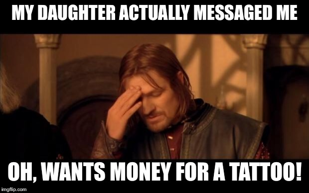 Sean Bean | MY DAUGHTER ACTUALLY MESSAGED ME OH, WANTS MONEY FOR A TATTOO! | image tagged in sean bean | made w/ Imgflip meme maker
