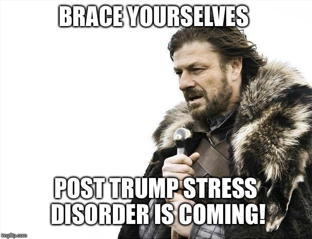 Brace Yourselves X is Coming Meme | BRACE YOURSELVES POST TRUMP STRESS DISORDER IS COMING! | image tagged in memes,brace yourselves x is coming | made w/ Imgflip meme maker