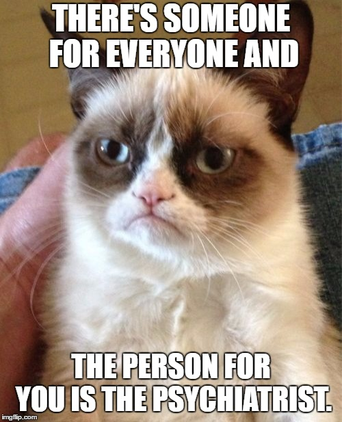 Grumpy cat. A socrates and Craziness_all_the_way event. Oct 5th thru 8th. Hope I got that right | THERE'S SOMEONE FOR EVERYONE AND THE PERSON FOR YOU IS THE PSYCHIATRIST. | image tagged in memes,grumpy cat,random,psychiatrist | made w/ Imgflip meme maker