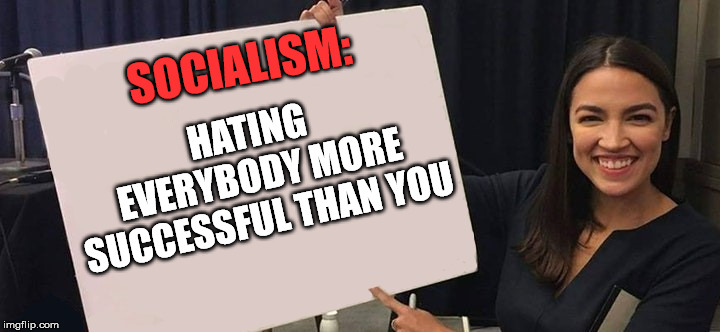 Jealousy is never a good basis for political policy. | SOCIALISM: HATING EVERYBODY MORE SUCCESSFUL THAN YOU | image tagged in alexandra oasio cortez posters | made w/ Imgflip meme maker