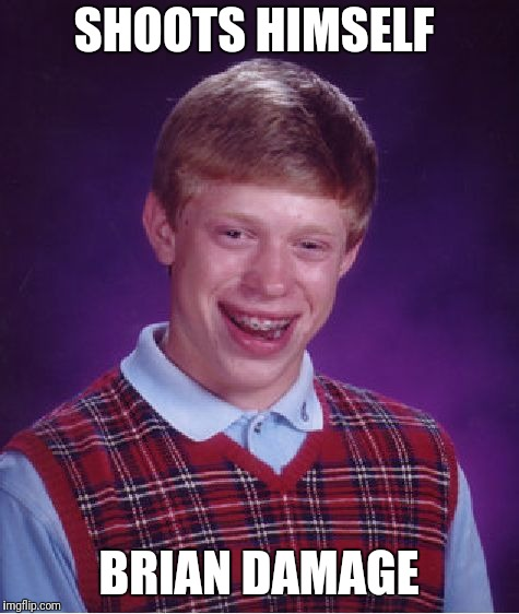 Bad Luck Brian Meme | SHOOTS HIMSELF BRIAN DAMAGE | image tagged in memes,bad luck brian | made w/ Imgflip meme maker