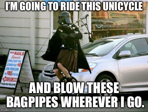 Robot Chicken Darth Vader |  I'M GOING TO RIDE THIS UNICYCLE; AND BLOW THESE BAGPIPES WHEREVER I GO. | image tagged in memes,invalid argument vader,darth vader,unicycle,robot chicken,bagpipes | made w/ Imgflip meme maker