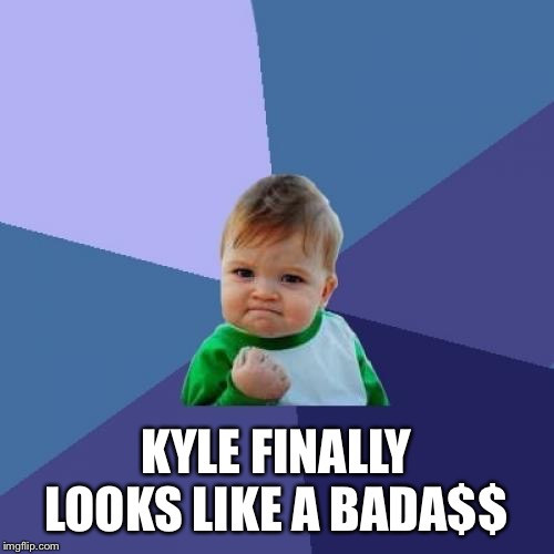 Success Kid Meme | KYLE FINALLY LOOKS LIKE A BADA$$ | image tagged in memes,success kid | made w/ Imgflip meme maker