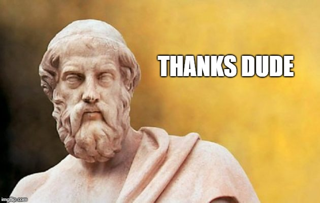 PLATO | THANKS DUDE | image tagged in plato | made w/ Imgflip meme maker