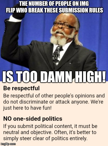 Seriously! There are WAY too many political memes! | THE NUMBER OF PEOPLE ON IMG FLIP WHO BREAK THESE SUBMISSION RULES IS TOO DAMN HIGH! | image tagged in politics,memes,too damn high | made w/ Imgflip meme maker