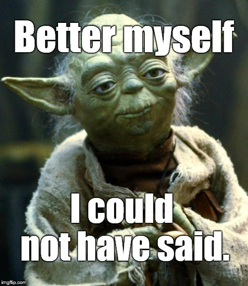 Star Wars Yoda Meme | Better myself I could not have said. | image tagged in memes,star wars yoda | made w/ Imgflip meme maker