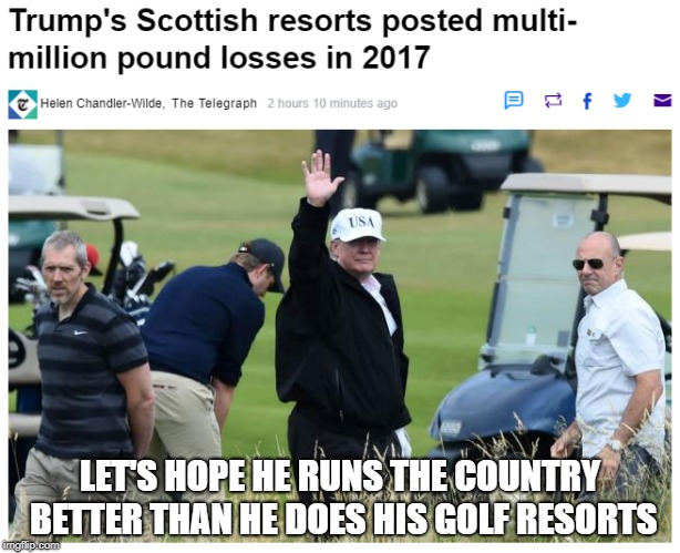 Trump's Scottish Golf Resorts post £4.6 million Loss in 2017 | LET'S HOPE HE RUNS THE COUNTRY BETTER THAN HE DOES HIS GOLF RESORTS | image tagged in donald trump,trump,bad businessman | made w/ Imgflip meme maker